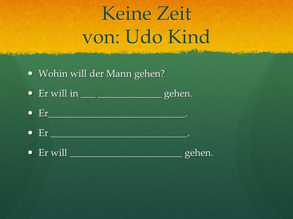 Keine Zeit von: Udo Kind Wohin will der Mann gehen? Wohin will der Mann gehen? Er will in ___ _____________ gehen. Er will in ___ _____________ gehen.