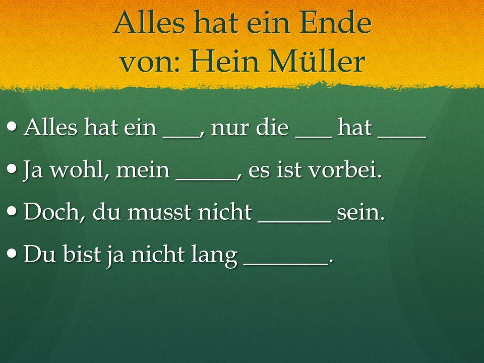 Alles hat ein Ende von: Hein Müller Alles hat ein ___, nur die ___ hat ____ Alles hat ein ___, nur die ___ hat ____ Ja wohl, mein _____, es ist vorbei
