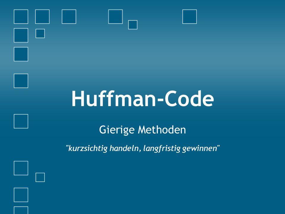 Huffman-Code Gierige Methoden kurzsichtig handeln, langfristig gewinnen
