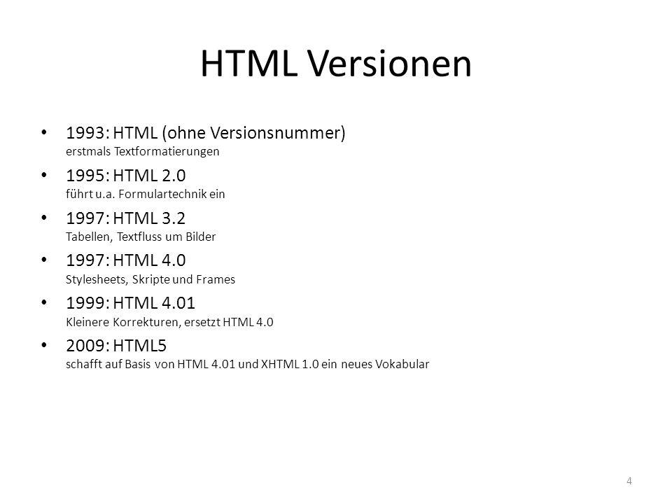 HTML Versionen 1993: HTML (ohne Versionsnummer) erstmals Textformatierungen 1995: HTML 2.0 führt u.a. Formulartechnik ein 1997: HTML 3.2 Tabellen, Tex