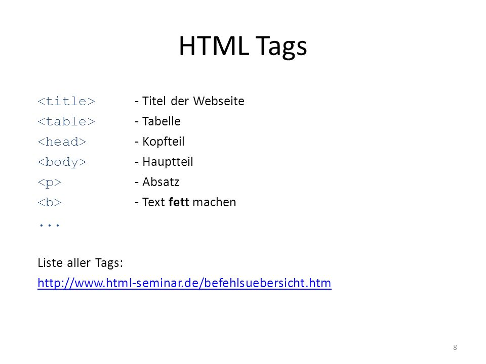HTML Tags 8 - Titel der Webseite - Tabelle - Kopfteil - Hauptteil - Absatz - Text fett machen... Liste aller Tags: http://www.html-seminar.de/befehlsu