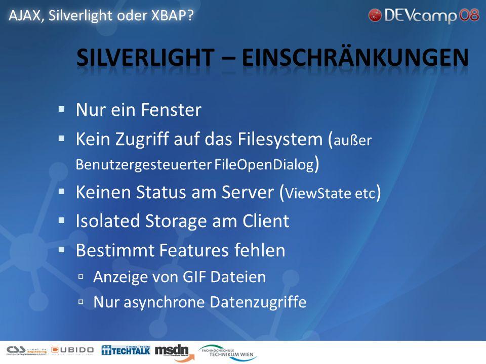 Nur ein Fenster Kein Zugriff auf das Filesystem ( außer Benutzergesteuerter FileOpenDialog ) Keinen Status am Server ( ViewState etc ) Isolated Storage am Client Bestimmt Features fehlen Anzeige von GIF Dateien Nur asynchrone Datenzugriffe AJAX, Silverlight oder XBAP