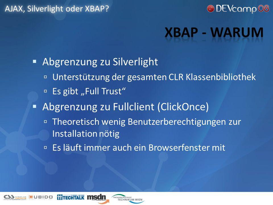 Abgrenzung zu Silverlight Unterstützung der gesamten CLR Klassenbibliothek Es gibt Full Trust Abgrenzung zu Fullclient (ClickOnce) Theoretisch wenig Benutzerberechtigungen zur Installation nötig Es läuft immer auch ein Browserfenster mit AJAX, Silverlight oder XBAP