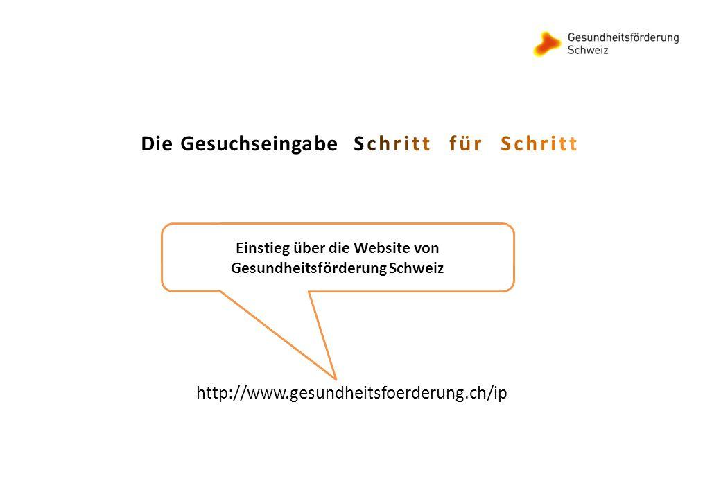 Die Gesuchseingabe Schritt für Schritt Einstieg über die Website von Gesundheitsförderung Schweiz http://www.gesundheitsfoerderung.ch/ip