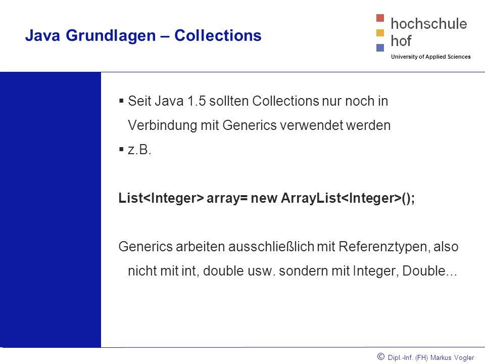 © Dipl.-Inf. (FH) Markus Vogler University of Applied Sciences Java Grundlagen – Collections Seit Java 1.5 sollten Collections nur noch in Verbindung