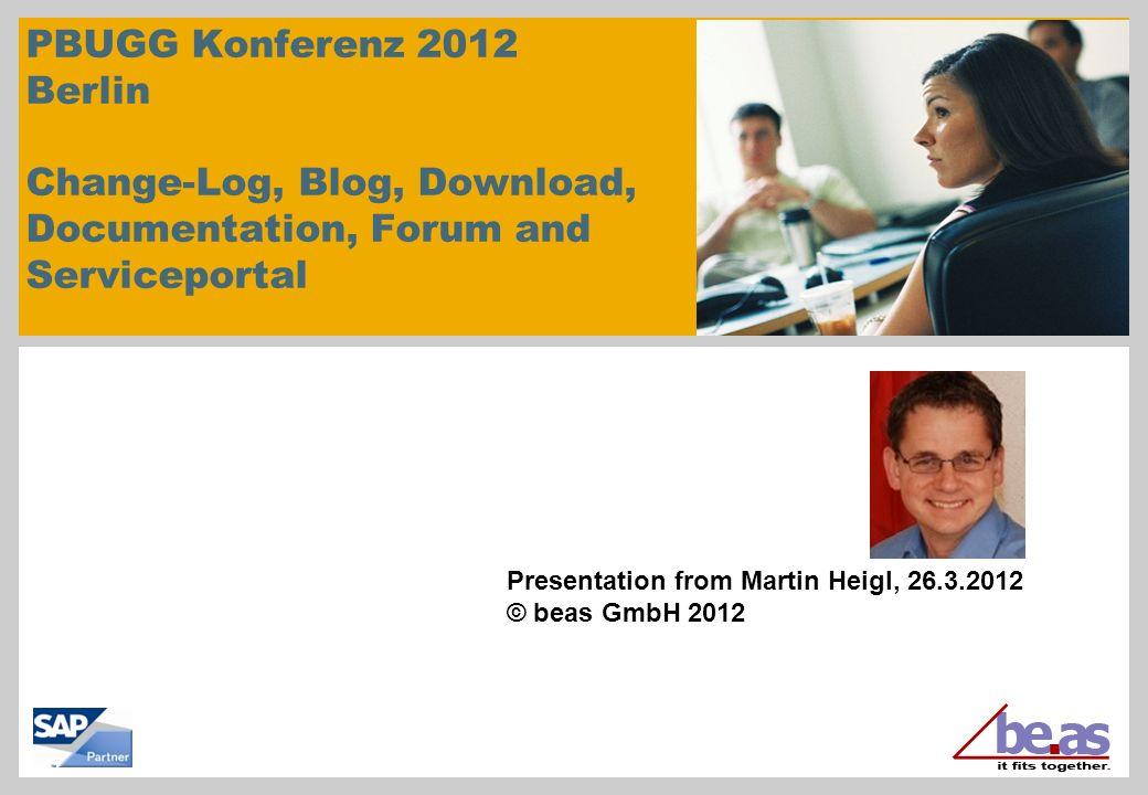 PBUGG Konferenz 2012 Berlin Change-Log, Blog, Download, Documentation, Forum and Serviceportal Presentation from Martin Heigl, 26.3.2012 © beas GmbH 2
