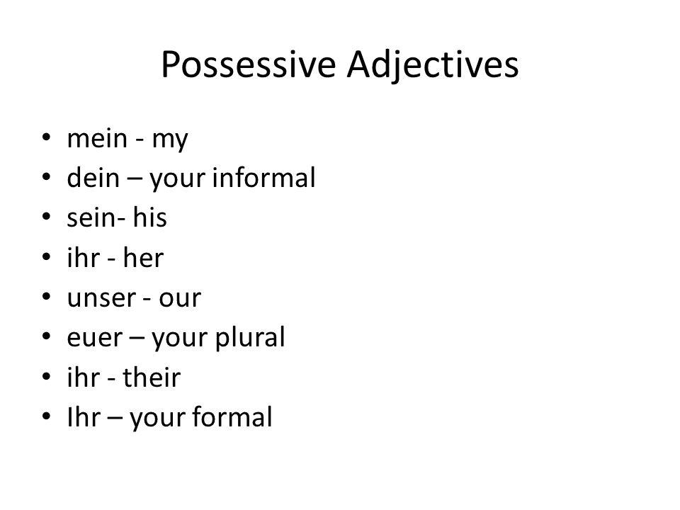 Possessive Adjectives mein - my dein – your informal sein- his ihr - her unser - our euer – your plural ihr - their Ihr – your formal