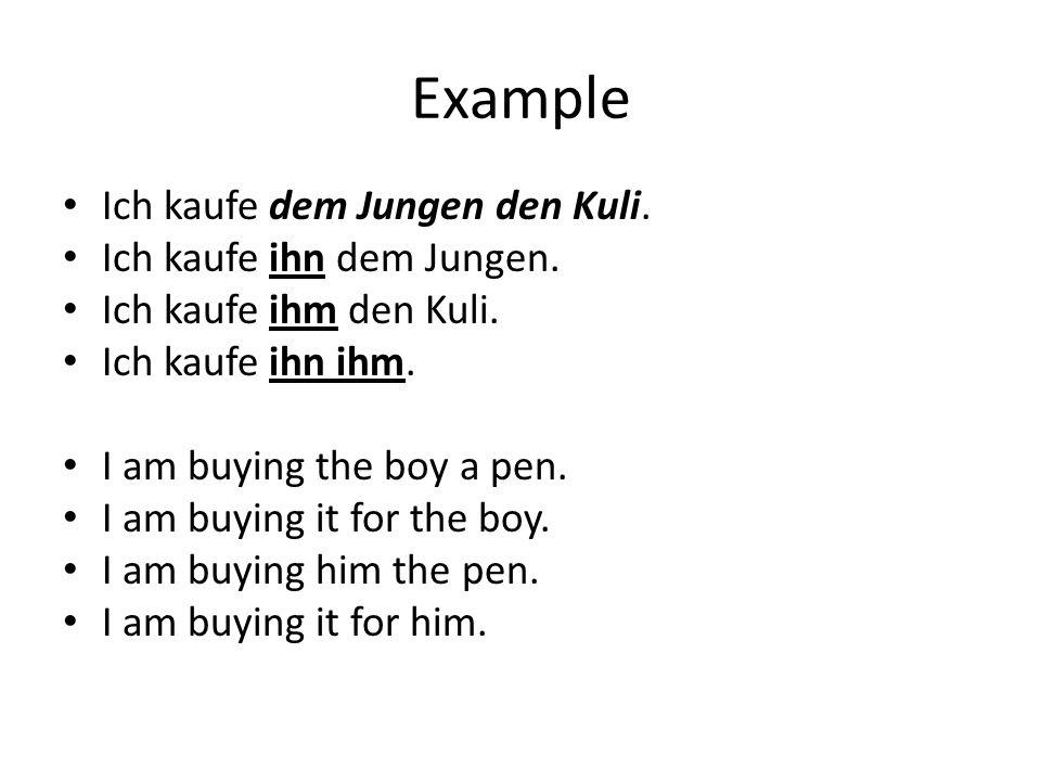 Example Ich kaufe dem Jungen den Kuli. Ich kaufe ihn dem Jungen. Ich kaufe ihm den Kuli. Ich kaufe ihn ihm. I am buying the boy a pen. I am buying it