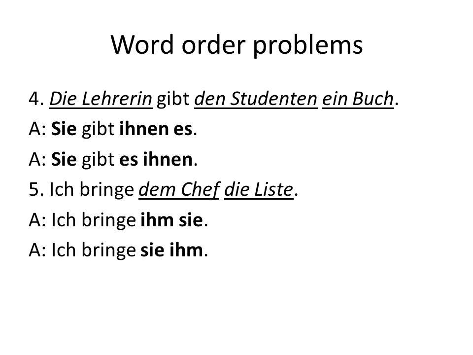 Word order problems 4. Die Lehrerin gibt den Studenten ein Buch. A: Sie gibt ihnen es. A: Sie gibt es ihnen. 5. Ich bringe dem Chef die Liste. A: Ich