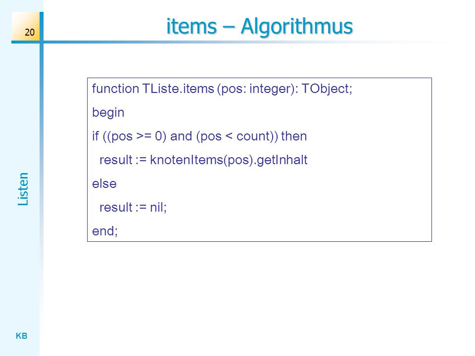 KB Listen 20 items – Algorithmus function TListe.items (pos: integer): TObject; begin if ((pos >= 0) and (pos < count)) then result := knotenItems(pos).getInhalt else result := nil; end;