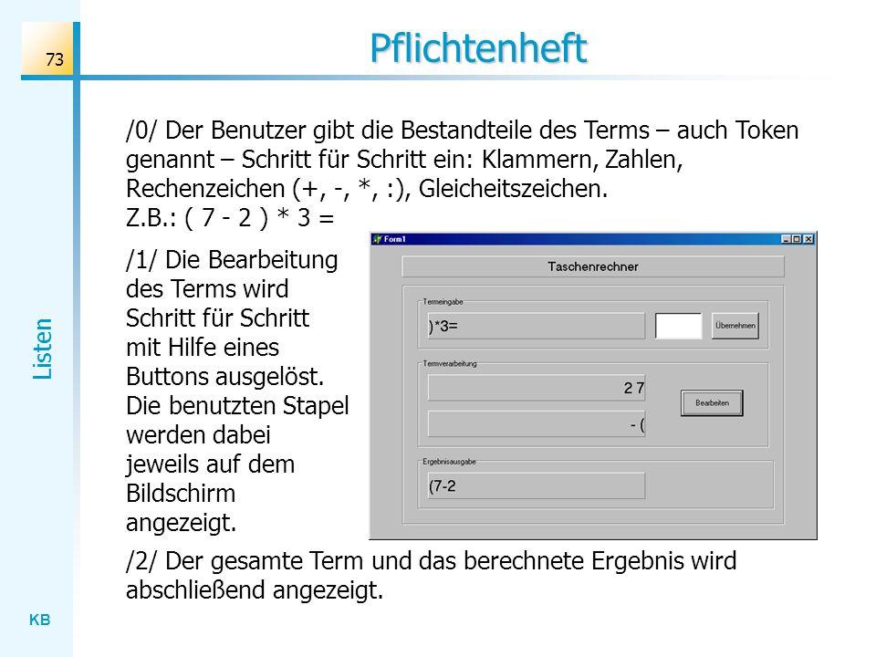 KB Listen 73 Pflichtenheft /0/ Der Benutzer gibt die Bestandteile des Terms – auch Token genannt – Schritt für Schritt ein: Klammern, Zahlen, Rechenzeichen (+, -, *, :), Gleicheitszeichen.