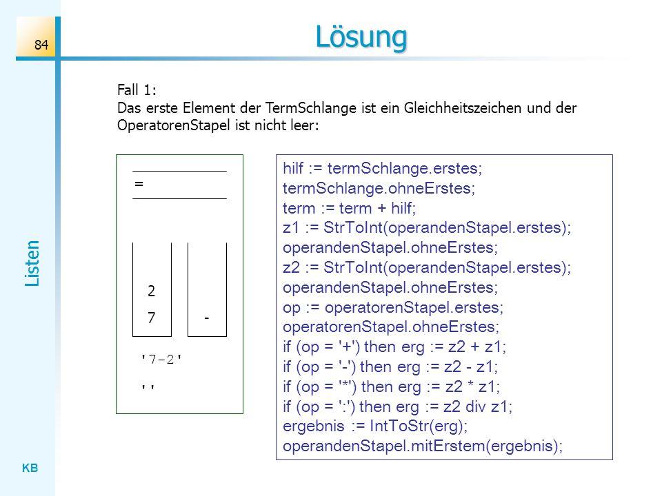 KB Listen 84 Lösung Fall 1: Das erste Element der TermSchlange ist ein Gleichheitszeichen und der OperatorenStapel ist nicht leer: = - 7 7-2 2 hilf := termSchlange.erstes; termSchlange.ohneErstes; term := term + hilf; z1 := StrToInt(operandenStapel.erstes); operandenStapel.ohneErstes; z2 := StrToInt(operandenStapel.erstes); operandenStapel.ohneErstes; op := operatorenStapel.erstes; operatorenStapel.ohneErstes; if (op = + ) then erg := z2 + z1; if (op = - ) then erg := z2 - z1; if (op = * ) then erg := z2 * z1; if (op = : ) then erg := z2 div z1; ergebnis := IntToStr(erg); operandenStapel.mitErstem(ergebnis);