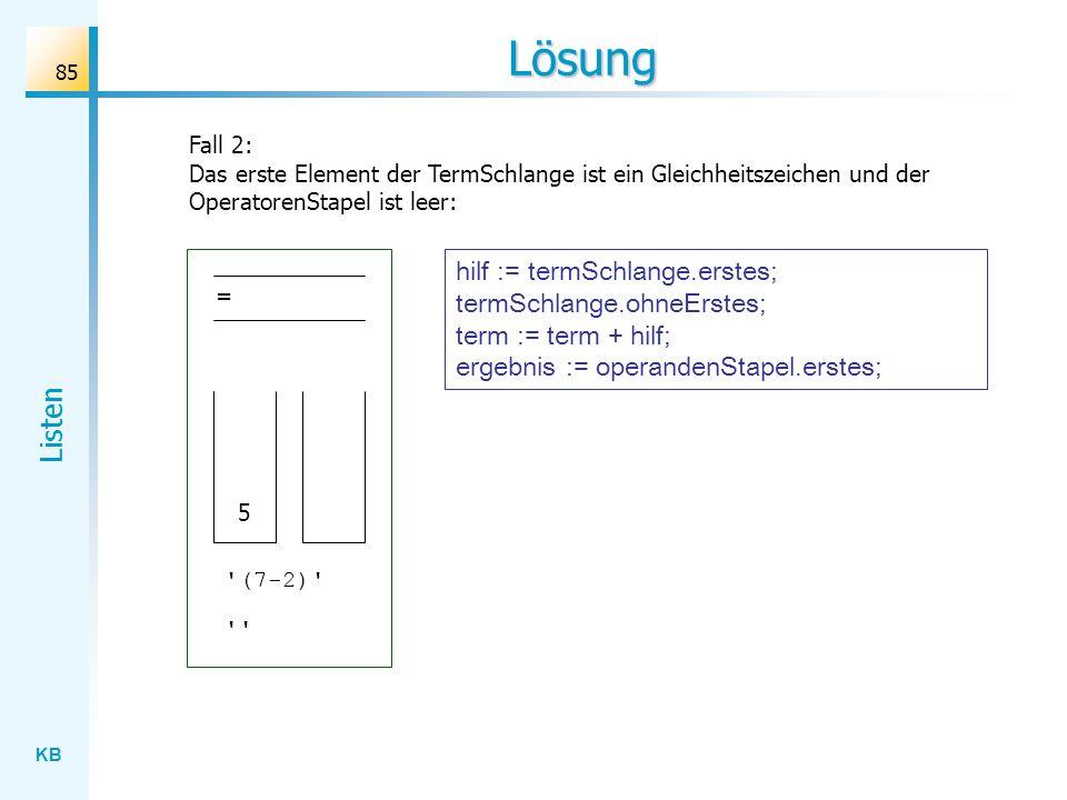 KB Listen 85 Lösung Fall 2: Das erste Element der TermSchlange ist ein Gleichheitszeichen und der OperatorenStapel ist leer: = 5 (7-2) hilf := termSchlange.erstes; termSchlange.ohneErstes; term := term + hilf; ergebnis := operandenStapel.erstes;