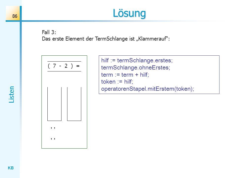 KB Listen 86 Lösung Fall 3: Das erste Element der TermSchlange ist Klammerauf: ( 7 - 2 ) = hilf := termSchlange.erstes; termSchlange.ohneErstes; term := term + hilf; token := hilf; operatorenStapel.mitErstem(token);