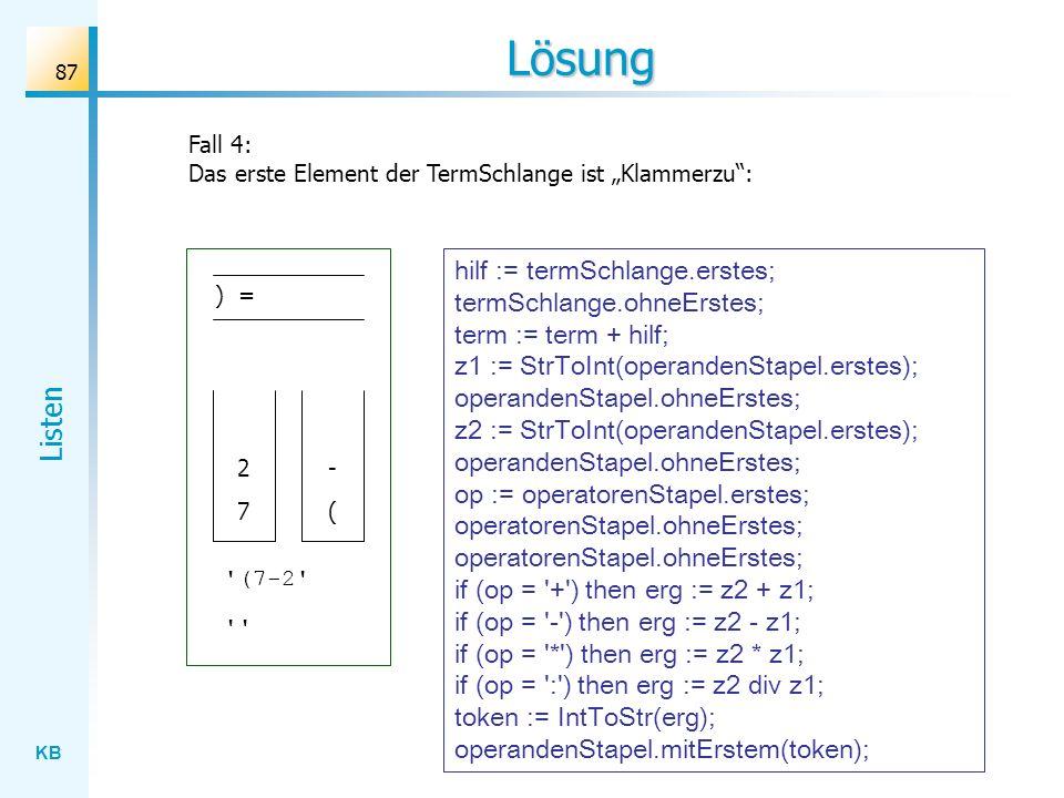 KB Listen 87 Lösung Fall 4: Das erste Element der TermSchlange ist Klammerzu: ) = ( - 7 (7-2 2 hilf := termSchlange.erstes; termSchlange.ohneErstes; term := term + hilf; z1 := StrToInt(operandenStapel.erstes); operandenStapel.ohneErstes; z2 := StrToInt(operandenStapel.erstes); operandenStapel.ohneErstes; op := operatorenStapel.erstes; operatorenStapel.ohneErstes; operatorenStapel.ohneErstes; if (op = + ) then erg := z2 + z1; if (op = - ) then erg := z2 - z1; if (op = * ) then erg := z2 * z1; if (op = : ) then erg := z2 div z1; token := IntToStr(erg); operandenStapel.mitErstem(token);