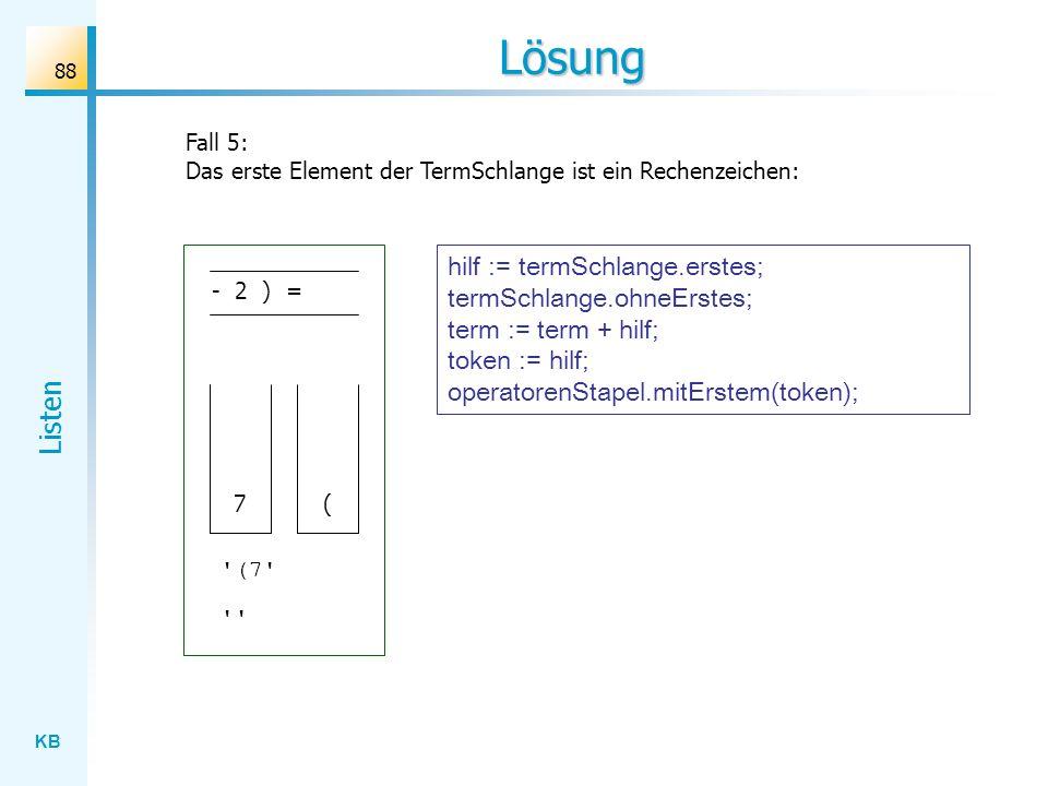 KB Listen 88 Lösung Fall 5: Das erste Element der TermSchlange ist ein Rechenzeichen: - 2 ) = ( 7 (7 hilf := termSchlange.erstes; termSchlange.ohneErstes; term := term + hilf; token := hilf; operatorenStapel.mitErstem(token);