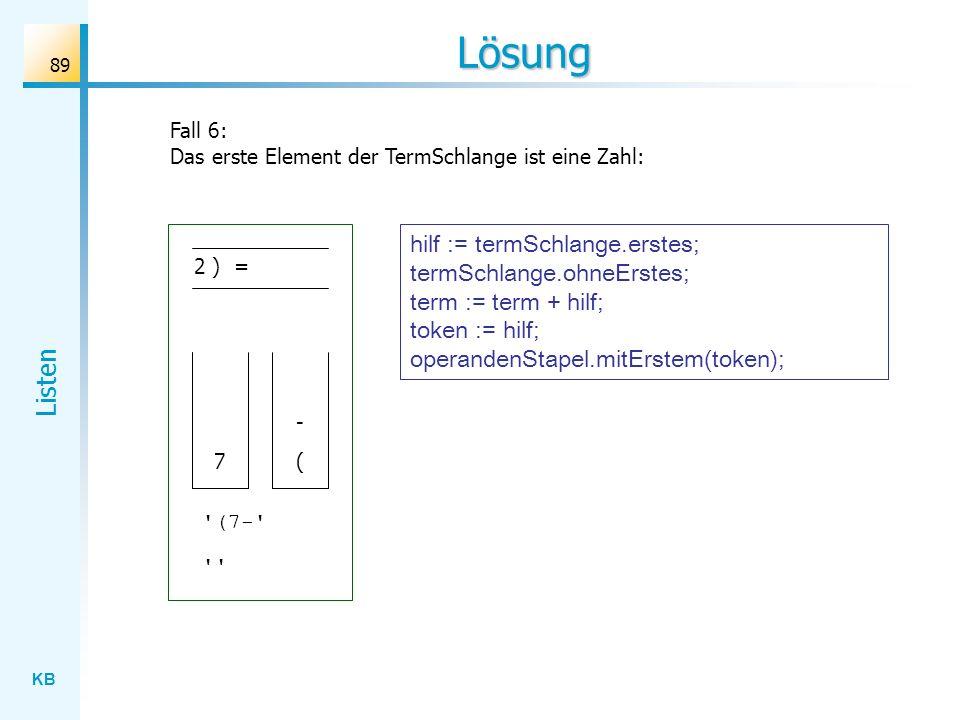 KB Listen 89 Lösung Fall 6: Das erste Element der TermSchlange ist eine Zahl: 2 ) = ( - 7 (7- hilf := termSchlange.erstes; termSchlange.ohneErstes; term := term + hilf; token := hilf; operandenStapel.mitErstem(token);