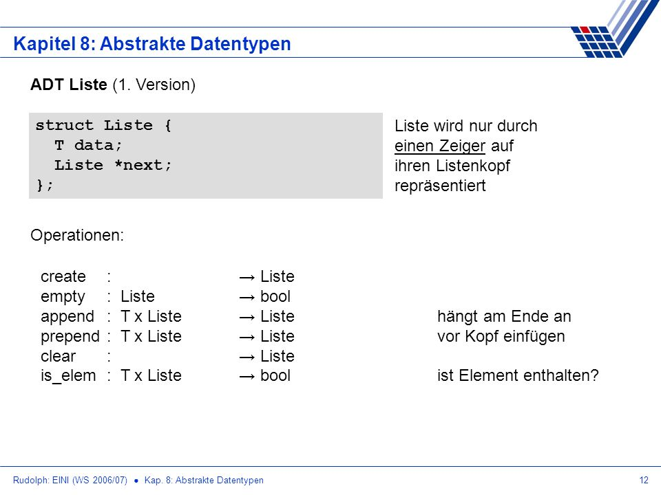 Rudolph: EINI (WS 2006/07) Kap. 8: Abstrakte Datentypen12 Kapitel 8: Abstrakte Datentypen ADT Liste (1. Version) struct Liste { T data; Liste *next; }
