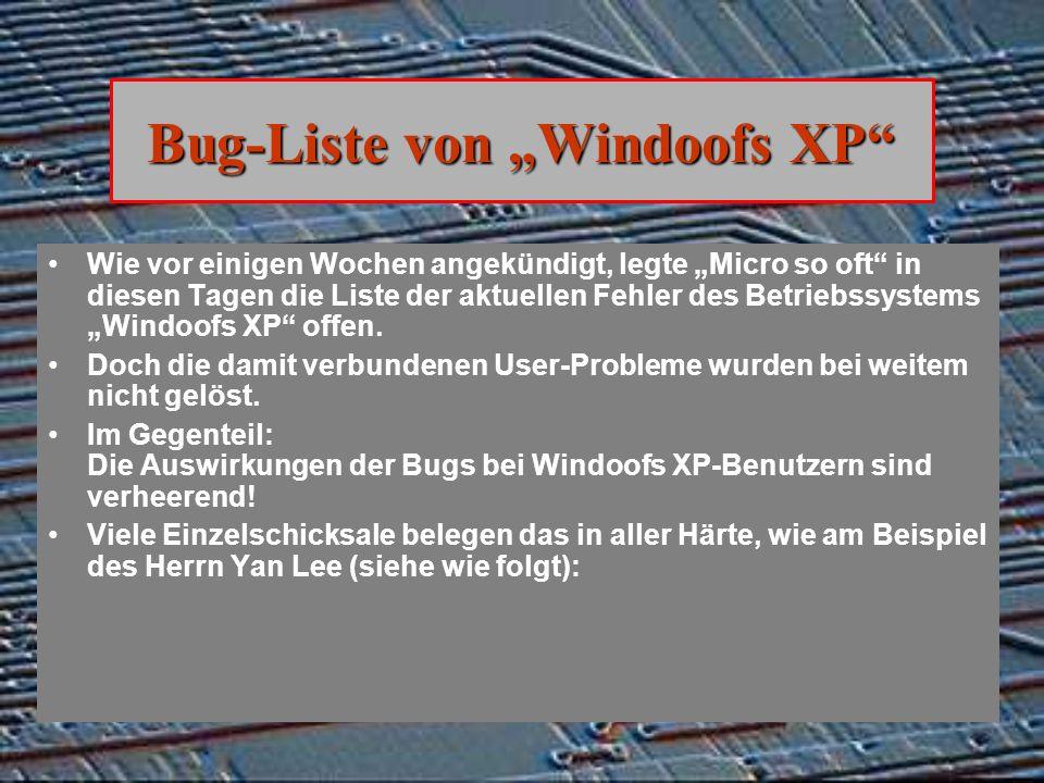Bug-Liste von Windoofs XP Wie vor einigen Wochen angekündigt, legte Micro so oft in diesen Tagen die Liste der aktuellen Fehler des Betriebssystems Windoofs XP offen.