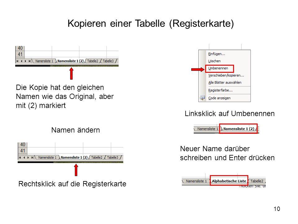 10 Kopieren einer Tabelle (Registerkarte) Die Kopie hat den gleichen Namen wie das Original, aber mit (2) markiert Namen ändern Rechtsklick auf die Registerkarte Linksklick auf Umbenennen Neuer Name darüber schreiben und Enter drücken