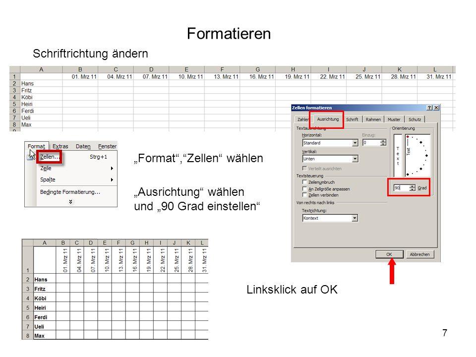 7 Formatieren Schriftrichtung ändern Format,Zellen wählen Ausrichtung wählen und 90 Grad einstellen Linksklick auf OK