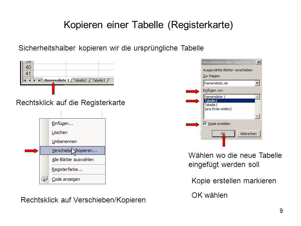 9 Kopieren einer Tabelle (Registerkarte) Sicherheitshalber kopieren wir die ursprüngliche Tabelle Rechtsklick auf die Registerkarte Rechtsklick auf Verschieben/Kopieren Wählen wo die neue Tabelle eingefügt werden soll Kopie erstellen markieren OK wählen