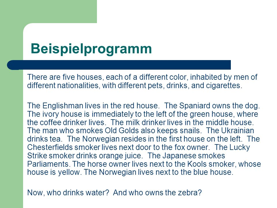 Beispielprogramm There are five houses, each of a different color, inhabited by men of different nationalities, with different pets, drinks, and cigarettes.
