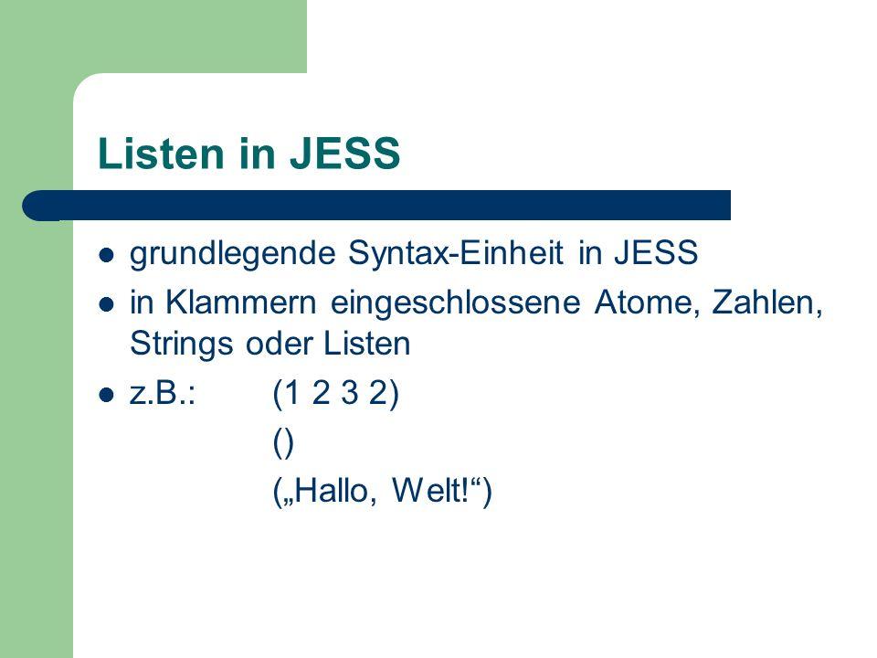 Listen in JESS grundlegende Syntax-Einheit in JESS in Klammern eingeschlossene Atome, Zahlen, Strings oder Listen z.B.:(1 2 3 2) () (Hallo, Welt!)