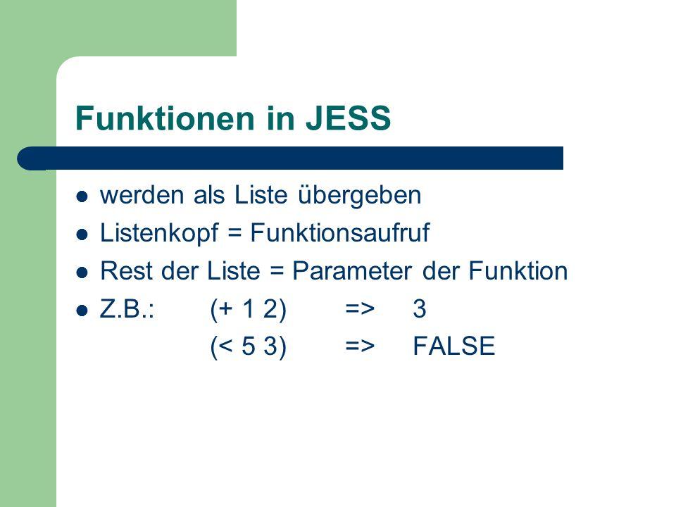 Funktionen in JESS werden als Liste übergeben Listenkopf = Funktionsaufruf Rest der Liste = Parameter der Funktion Z.B.:(+ 1 2)=>3 ( FALSE