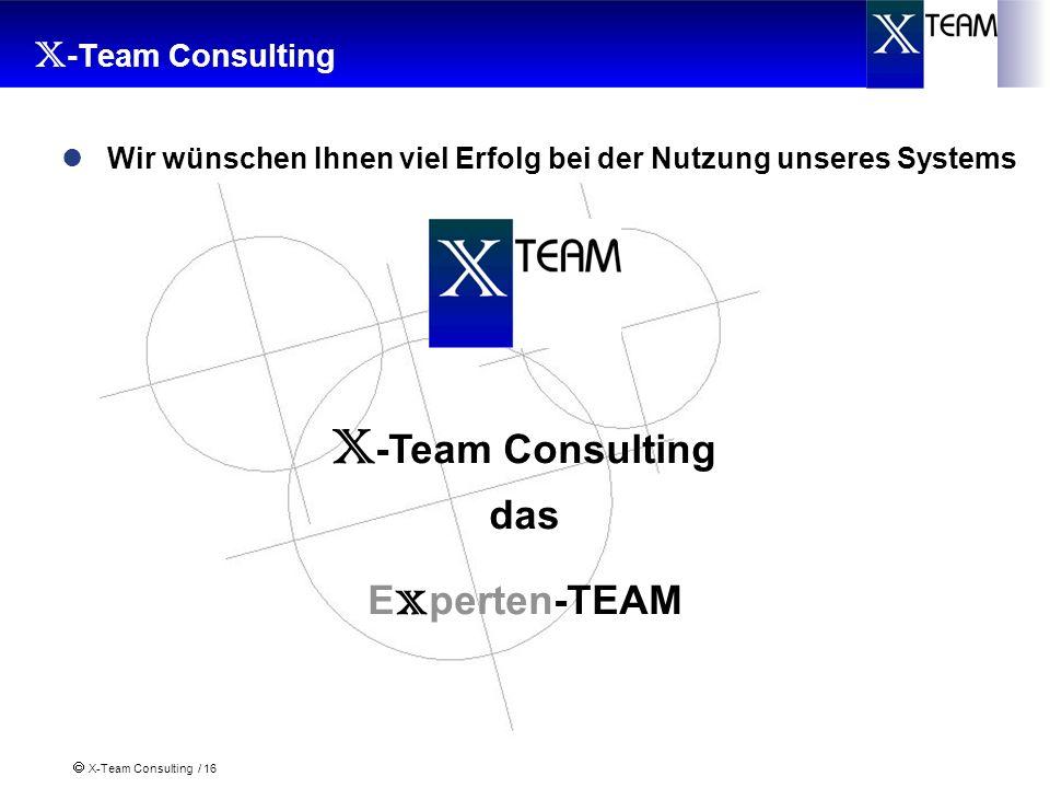 X-Team Consulting / 16 X -Team Consulting das E x perten-TEAM Wir wünschen Ihnen viel Erfolg bei der Nutzung unseres Systems
