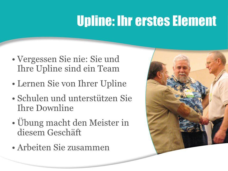 Upline: Ihr erstes Element Vergessen Sie nie: Sie und Ihre Upline sind ein Team Lernen Sie von Ihrer Upline Schulen und unterstützen Sie Ihre Downline Übung macht den Meister in diesem Geschäft Arbeiten Sie zusammen