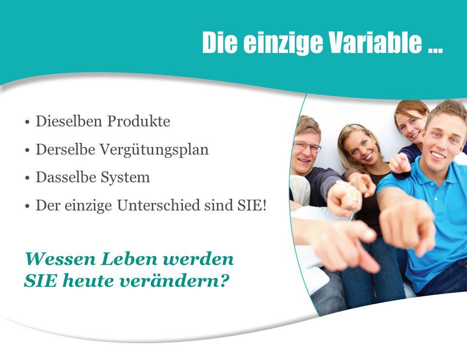 Die einzige Variable … Dieselben Produkte Derselbe Vergütungsplan Dasselbe System Der einzige Unterschied sind SIE.