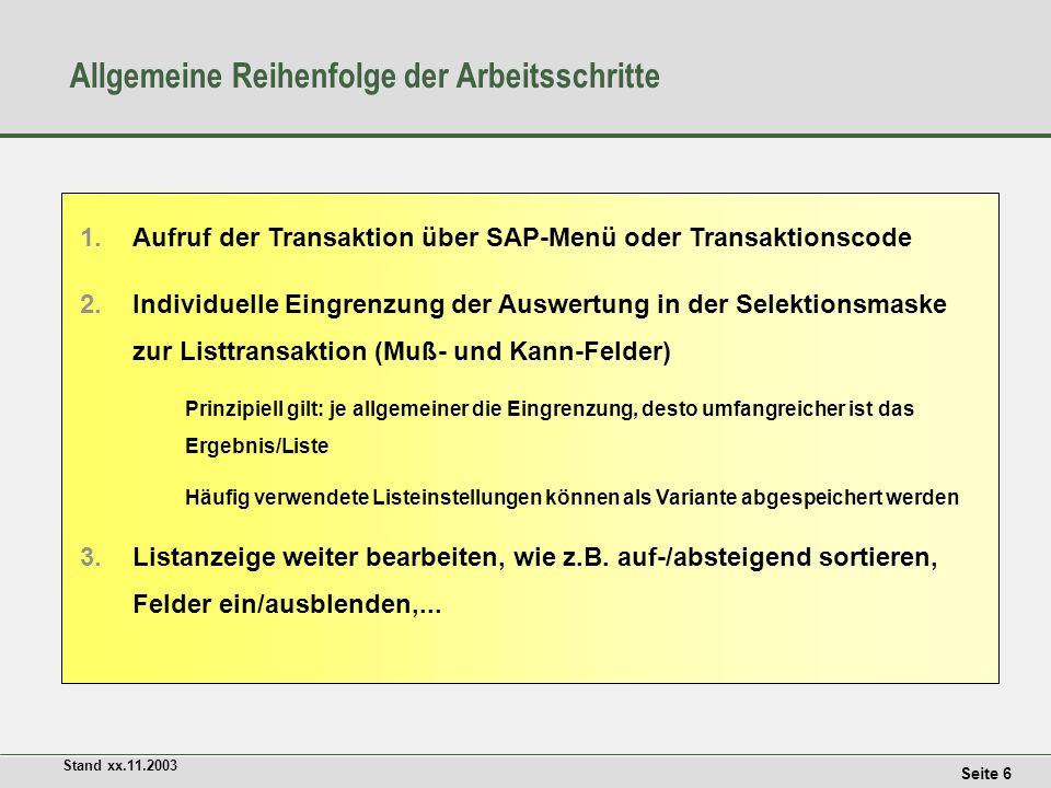 Seite 6 Stand xx.11.2003 Allgemeine Reihenfolge der Arbeitsschritte 1.Aufruf der Transaktion über SAP-Menü oder Transaktionscode 2.Individuelle Eingrenzung der Auswertung in der Selektionsmaske zur Listtransaktion (Muß- und Kann-Felder) Prinzipiell gilt: je allgemeiner die Eingrenzung, desto umfangreicher ist das Ergebnis/Liste Häufig verwendete Listeinstellungen können als Variante abgespeichert werden 3.Listanzeige weiter bearbeiten, wie z.B.