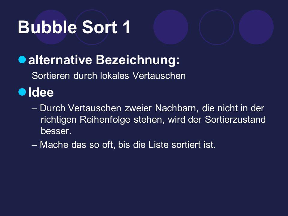 Bubble Sort 1 alternative Bezeichnung: Sortieren durch lokales Vertauschen Idee – Durch Vertauschen zweier Nachbarn, die nicht in der richtigen Reihenfolge stehen, wird der Sortierzustand besser.
