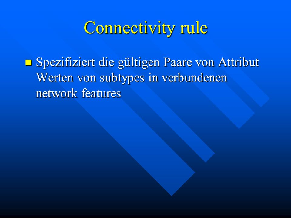 Connectivity rule Spezifiziert die gültigen Paare von Attribut Werten von subtypes in verbundenen network features Spezifiziert die gültigen Paare von Attribut Werten von subtypes in verbundenen network features