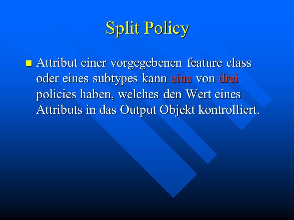 Split Policy Attribut einer vorgegebenen feature class oder eines subtypes kann eine von drei policies haben, welches den Wert eines Attributs in das Output Objekt kontrolliert.