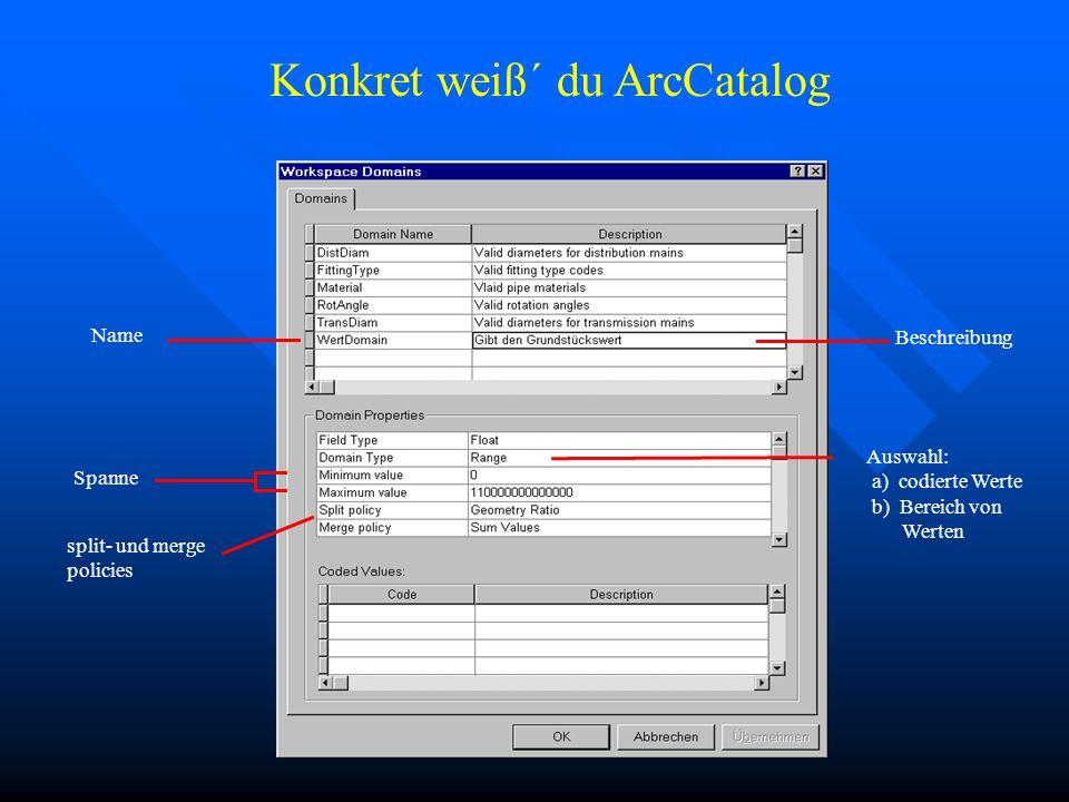 Name Beschreibung Auswahl: a) codierte Werte b) Bereich von Werten Spanne Konkret weiß´ du ArcCatalog split- und merge policies