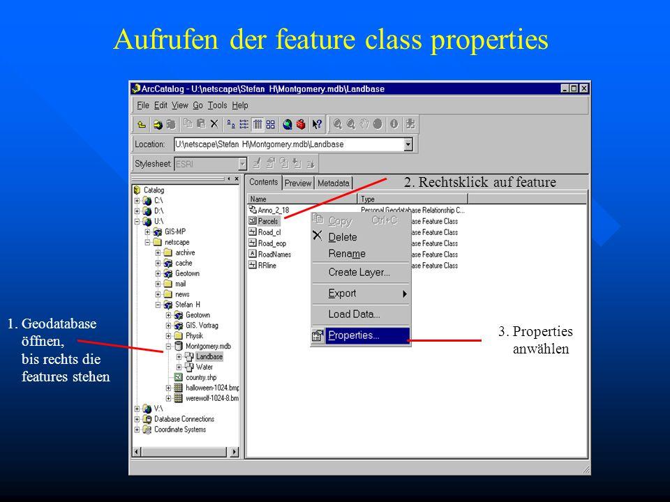 Aufrufen der feature class properties 1. Geodatabase öffnen, bis rechts die features stehen 2. Rechtsklick auf feature 3. Properties anwählen