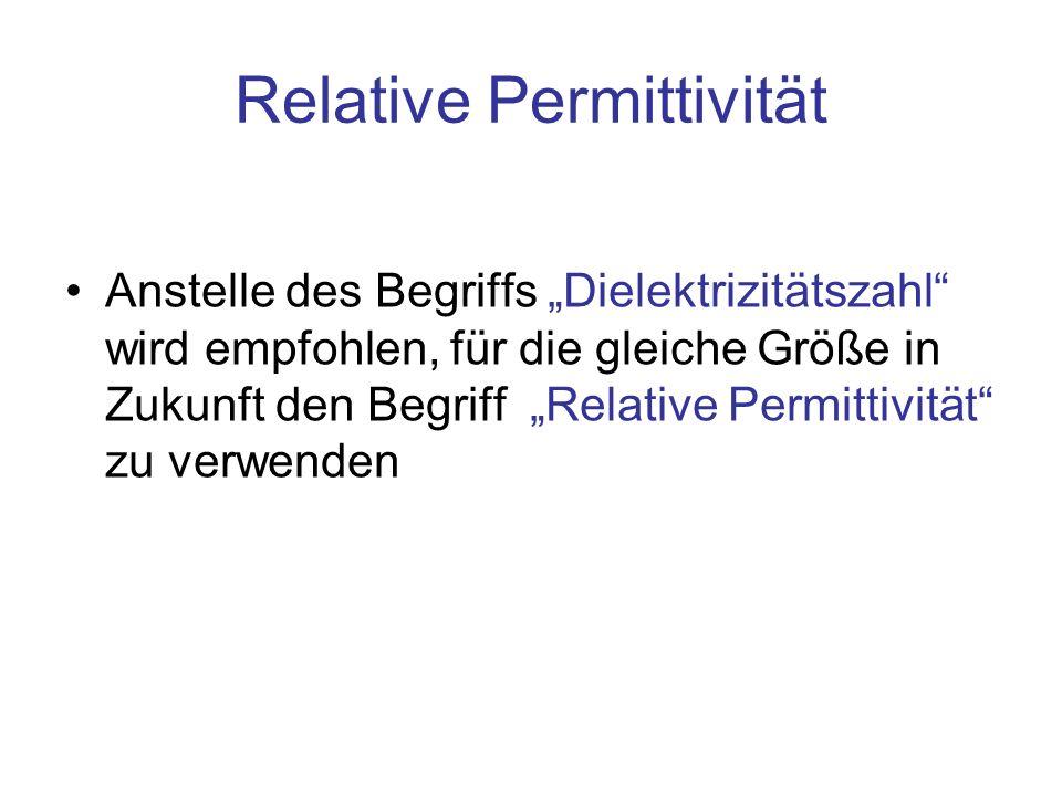 Relative Permittivität Anstelle des Begriffs Dielektrizitätszahl wird empfohlen, für die gleiche Größe in Zukunft den Begriff Relative Permittivität z
