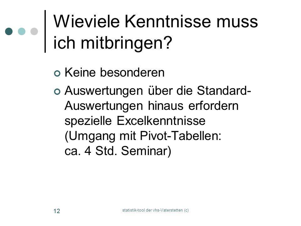 statistik-tool der vhs-Vaterstetten (c) 12 Wieviele Kenntnisse muss ich mitbringen? Keine besonderen Auswertungen über die Standard- Auswertungen hina