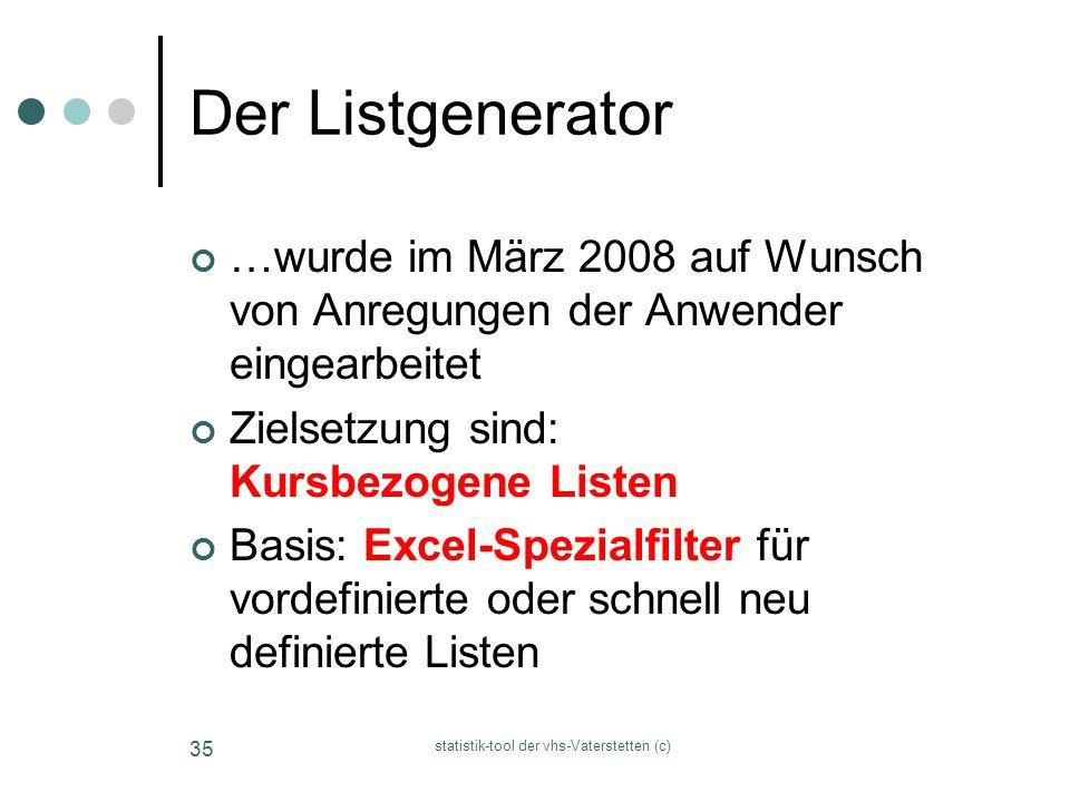 statistik-tool der vhs-Vaterstetten (c) 35 Der Listgenerator …wurde im März 2008 auf Wunsch von Anregungen der Anwender eingearbeitet Zielsetzung sind