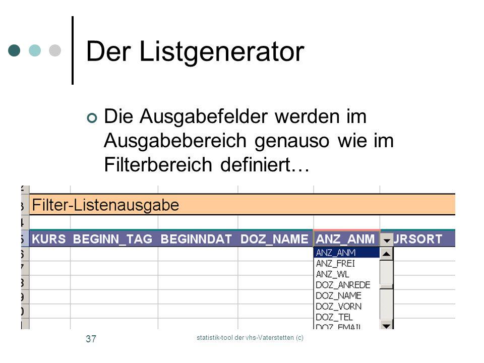 statistik-tool der vhs-Vaterstetten (c) 37 Der Listgenerator Die Ausgabefelder werden im Ausgabebereich genauso wie im Filterbereich definiert…