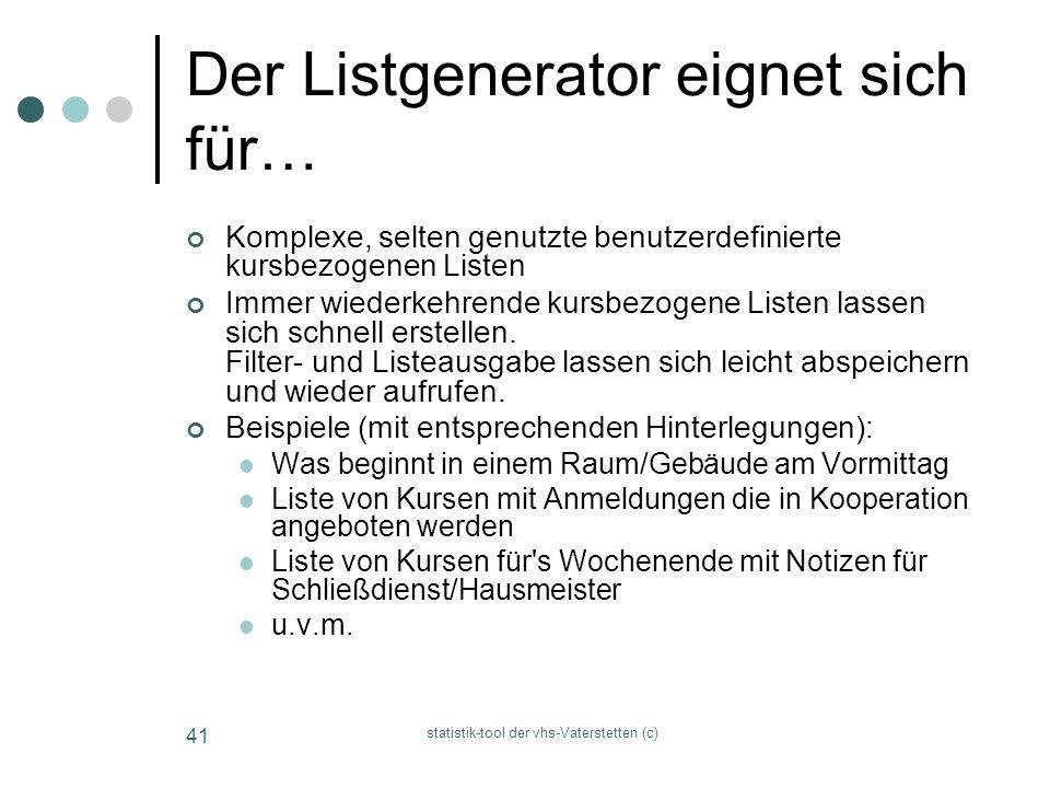 statistik-tool der vhs-Vaterstetten (c) 41 Der Listgenerator eignet sich für… Komplexe, selten genutzte benutzerdefinierte kursbezogenen Listen Immer