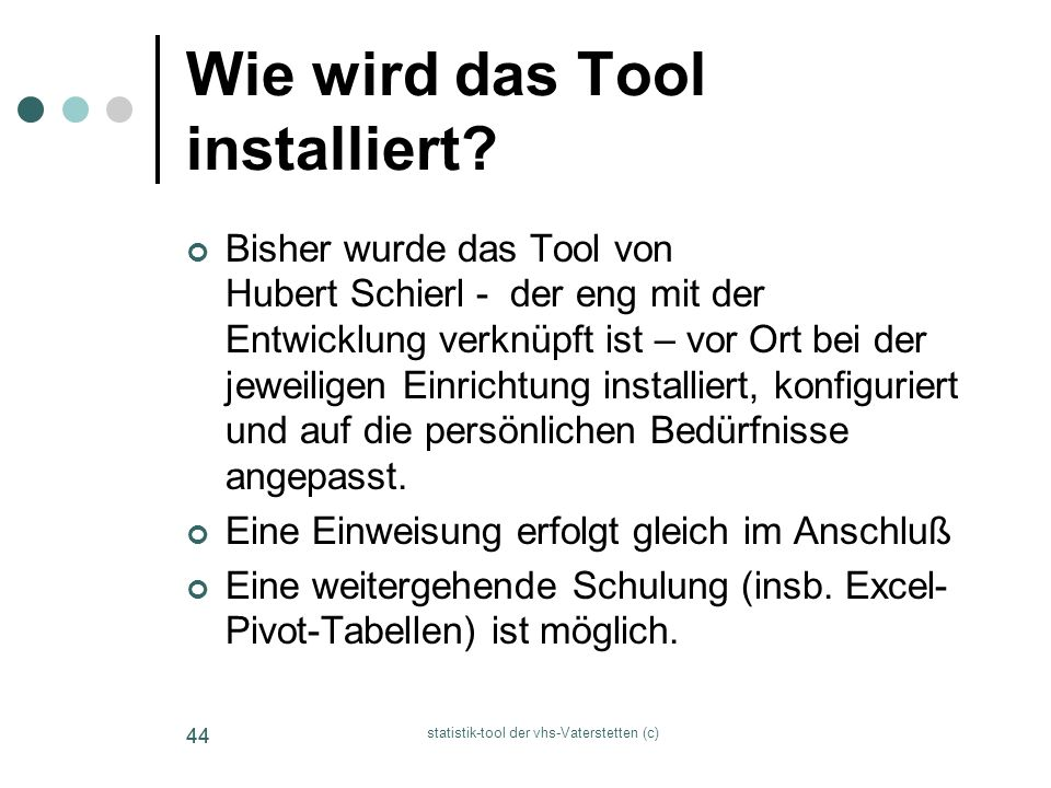 statistik-tool der vhs-Vaterstetten (c) 44 Wie wird das Tool installiert? Bisher wurde das Tool von Hubert Schierl - der eng mit der Entwicklung verkn