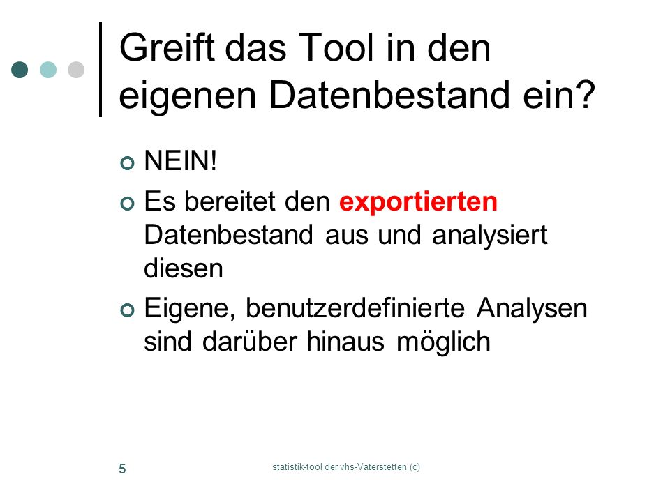 statistik-tool der vhs-Vaterstetten (c) 55 Greift das Tool in den eigenen Datenbestand ein? NEIN! Es bereitet den exportierten Datenbestand aus und an
