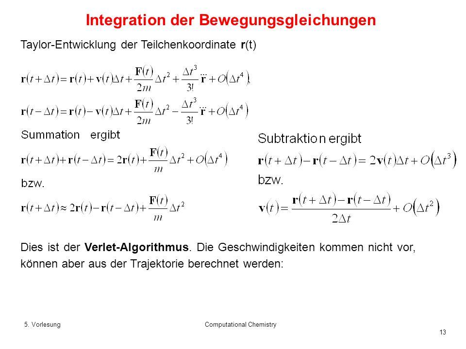 13 5. VorlesungComputational Chemistry Taylor-Entwicklung der Teilchenkoordinate r(t) Dies ist der Verlet-Algorithmus. Die Geschwindigkeiten kommen ni