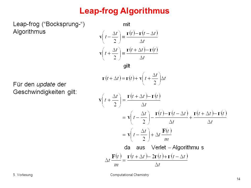14 5. VorlesungComputational Chemistry Leap-frog (Bocksprung-) Algorithmus Für den update der Geschwindigkeiten gilt: Leap-frog Algorithmus