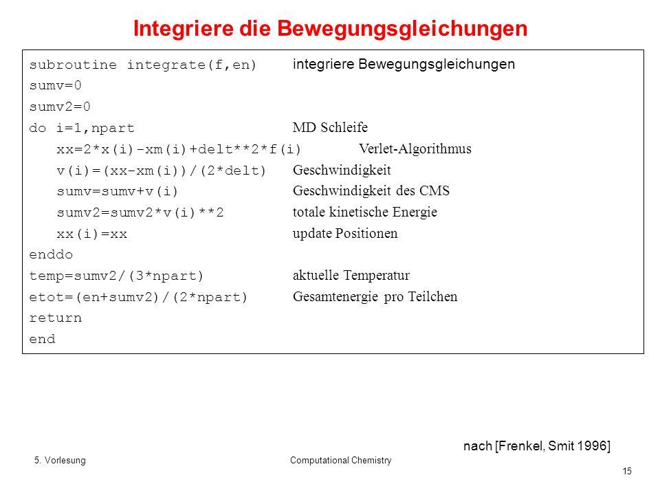 15 5. VorlesungComputational Chemistry subroutine integrate(f,en) integriere Bewegungsgleichungen sumv=0 sumv2=0 do i=1,npart MD Schleife xx=2*x(i)-xm
