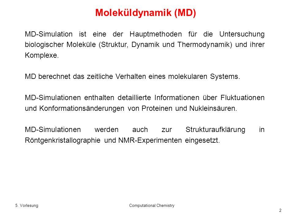 2 5. VorlesungComputational Chemistry Moleküldynamik (MD) MD-Simulation ist eine der Hauptmethoden für die Untersuchung biologischer Moleküle (Struktu