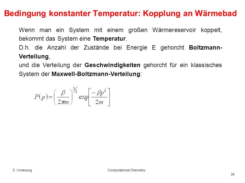 24 5. VorlesungComputational Chemistry Wenn man ein System mit einem großen Wärmereservoir koppelt, bekommt das System eine Temperatur. D.h. die Anzah
